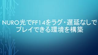 NURO光でFF14をラグ・遅延なしでプレイできる環境を構築